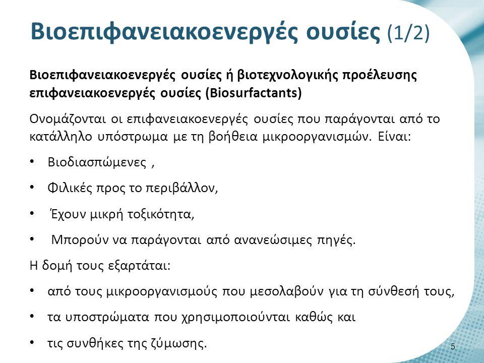 Βιοεπιφανειακοενεργές ουσίες (1/2) Βιοεπιφανειακοενεργές ουσίες ή βιοτεχνολογικής προέλευσης επιφανειακοενεργές ουσίες (Βiosurfactants) Ονομάζονται οι