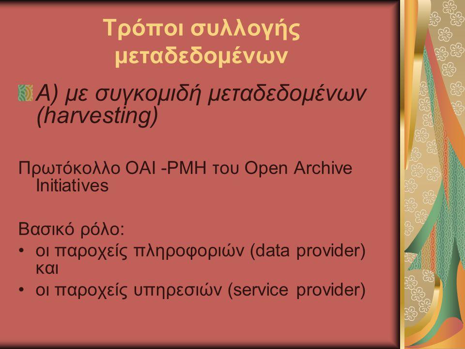 Τρόποι συλλογής μεταδεδομένων Α) με συγκομιδή μεταδεδομένων (harvesting) Πρωτόκολλο OAI -PMH του Open Archive Initiatives Βασικό ρόλο: οι παροχείς πληροφοριών (data provider) και οι παροχείς υπηρεσιών (service provider)