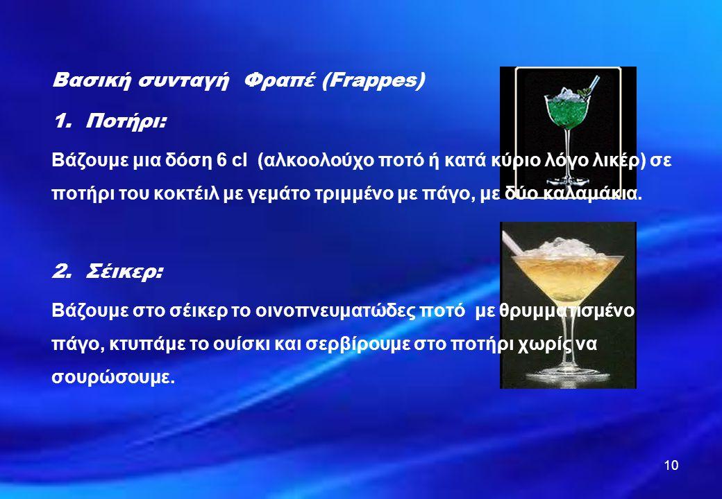 10 Βασική συνταγή Φραπέ (Frappes) 1.Ποτήρι: Βάζουμε μια δόση 6 cl (αλκοολούχο ποτό ή κατά κύριο λόγο λικέρ) σε ποτήρι του κοκτέιλ με γεμάτο τριμμένο μ