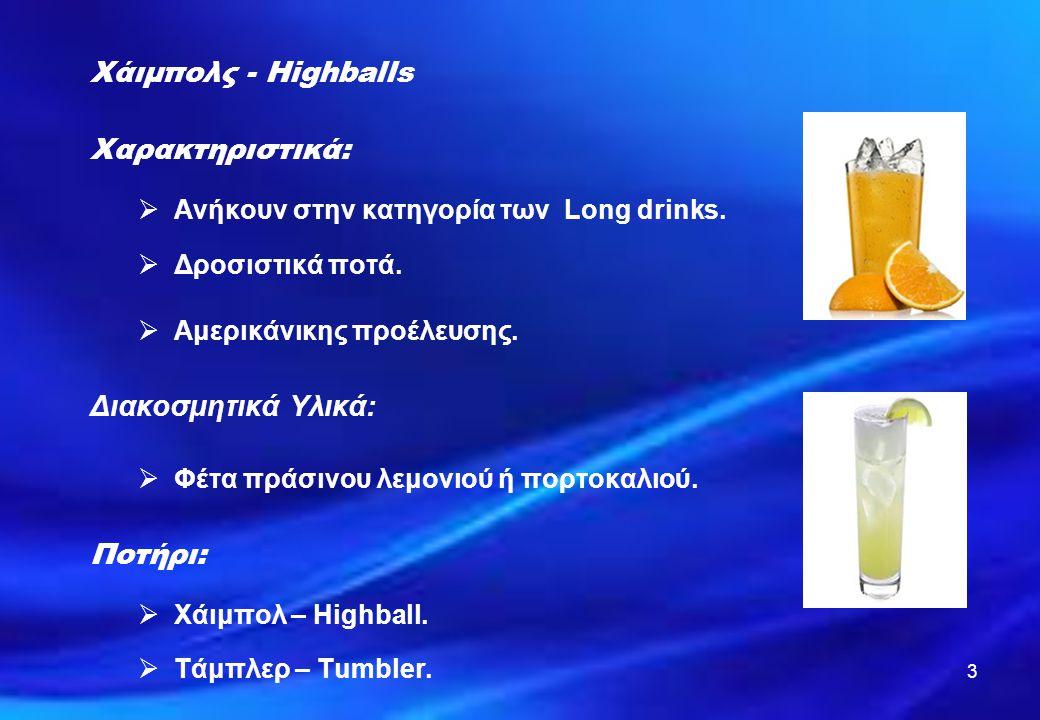 3 Χάιμπολς - Highballs Χαρακτηριστικά:  Ανήκουν στην κατηγορία των Long drinks.  Δροσιστικά ποτά.  Αμερικάνικης προέλευσης. Διακοσμητικά Υλικά:  Φ