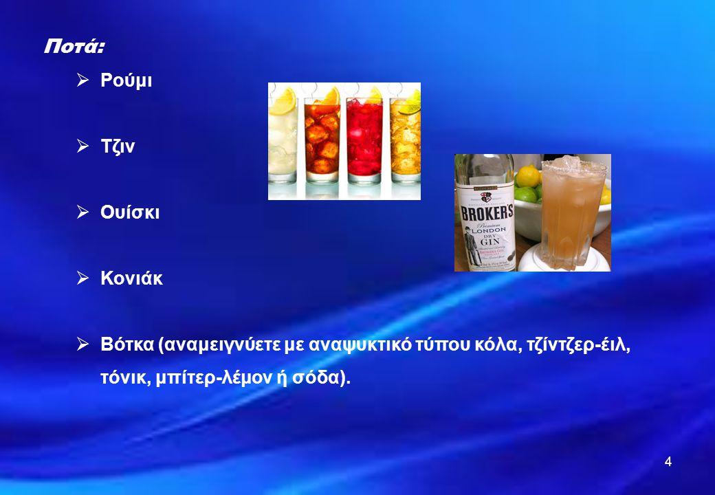 4 Ποτά:  Ρούμι  Τζιν  Ουίσκι  Κονιάκ  Βότκα (αναμειγνύετε με αναψυκτικό τύπου κόλα, τζίντζερ-έιλ, τόνικ, μπίτερ-λέμον ή σόδα).