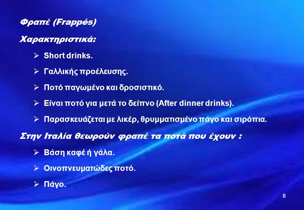 8 Φραπέ (Frappés) Χαρακτηριστικά:  Short drinks.  Γαλλικής προέλευσης.  Ποτό παγωμένο και δροσιστικό.  Είναι ποτό για μετά το δείπνο (After dinner