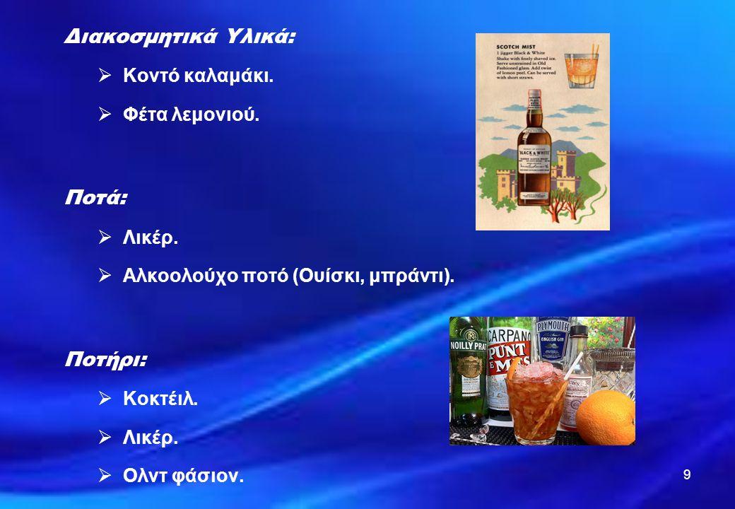 9 Διακοσμητικά Υλικά:  Κοντό καλαμάκι.  Φέτα λεμονιού. Ποτά:  Λικέρ.  Αλκοολούχο ποτό (Ουίσκι, μπράντι). Ποτήρι:  Κοκτέιλ.  Λικέρ.  Ολντ φάσιον