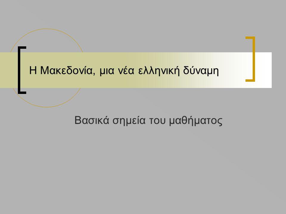 Η Μακεδονία, μια νέα ελληνική δύναμη Βασικά σημεία του μαθήματος
