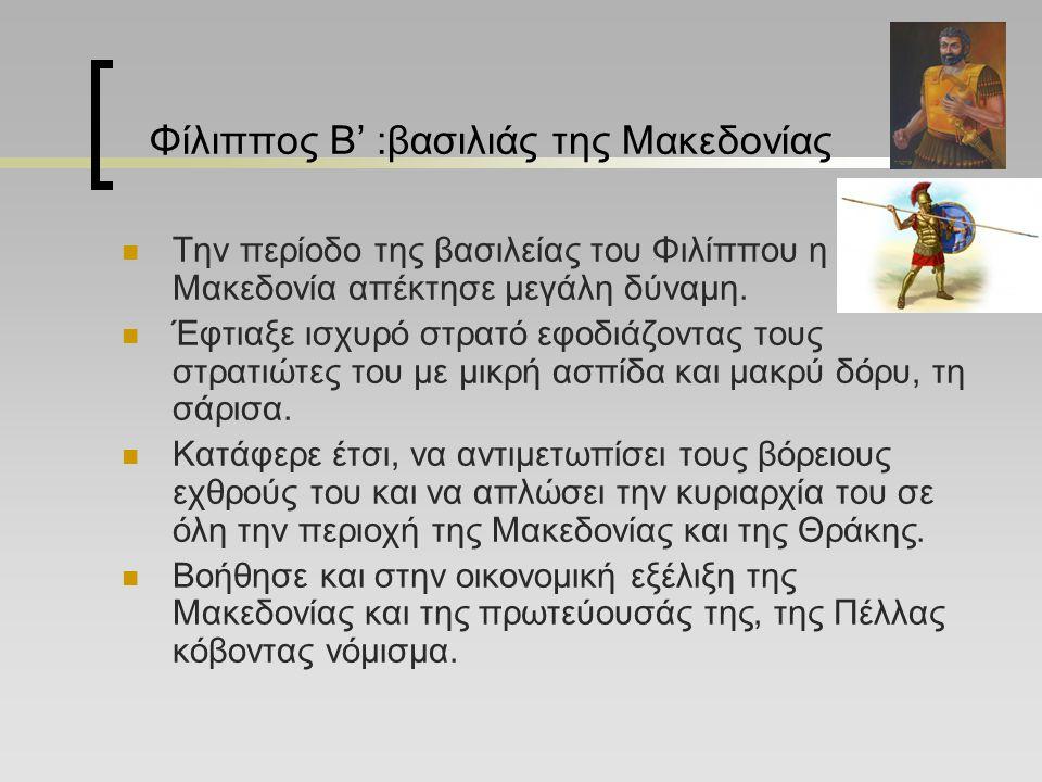 Φίλιππος Β' :βασιλιάς της Μακεδονίας Την περίοδο της βασιλείας του Φιλίππου η Μακεδονία απέκτησε μεγάλη δύναμη.