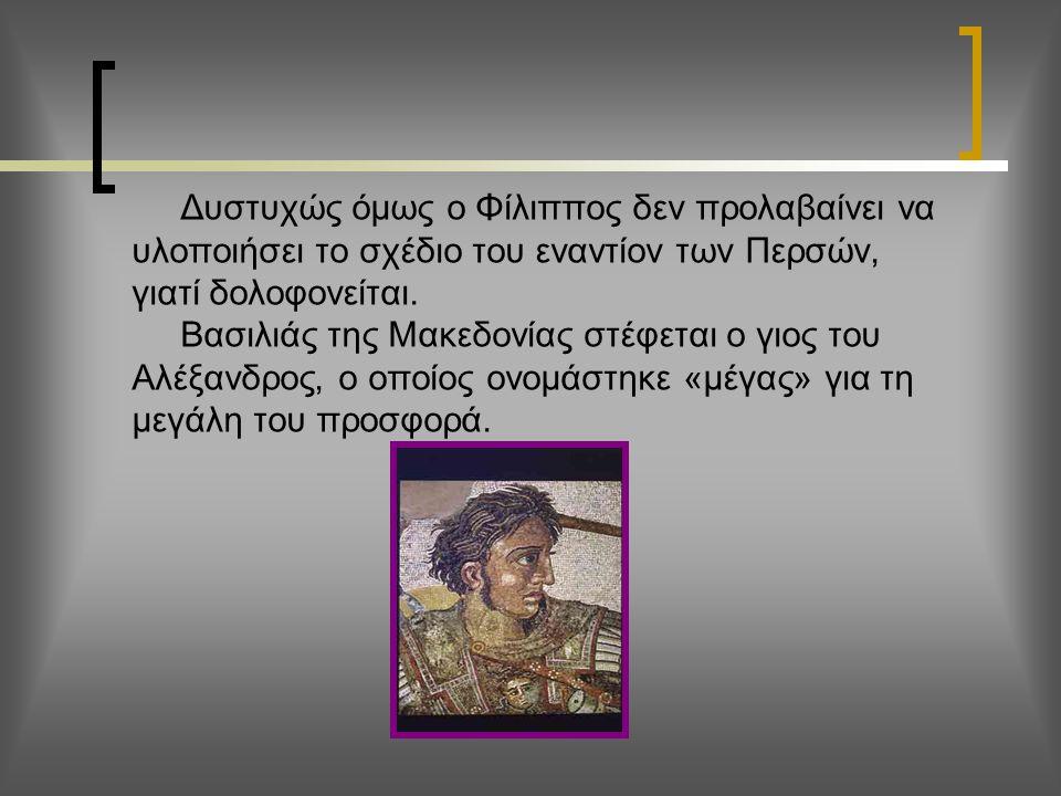 Δυστυχώς όμως ο Φίλιππος δεν προλαβαίνει να υλοποιήσει το σχέδιο του εναντίον των Περσών, γιατί δολοφονείται.