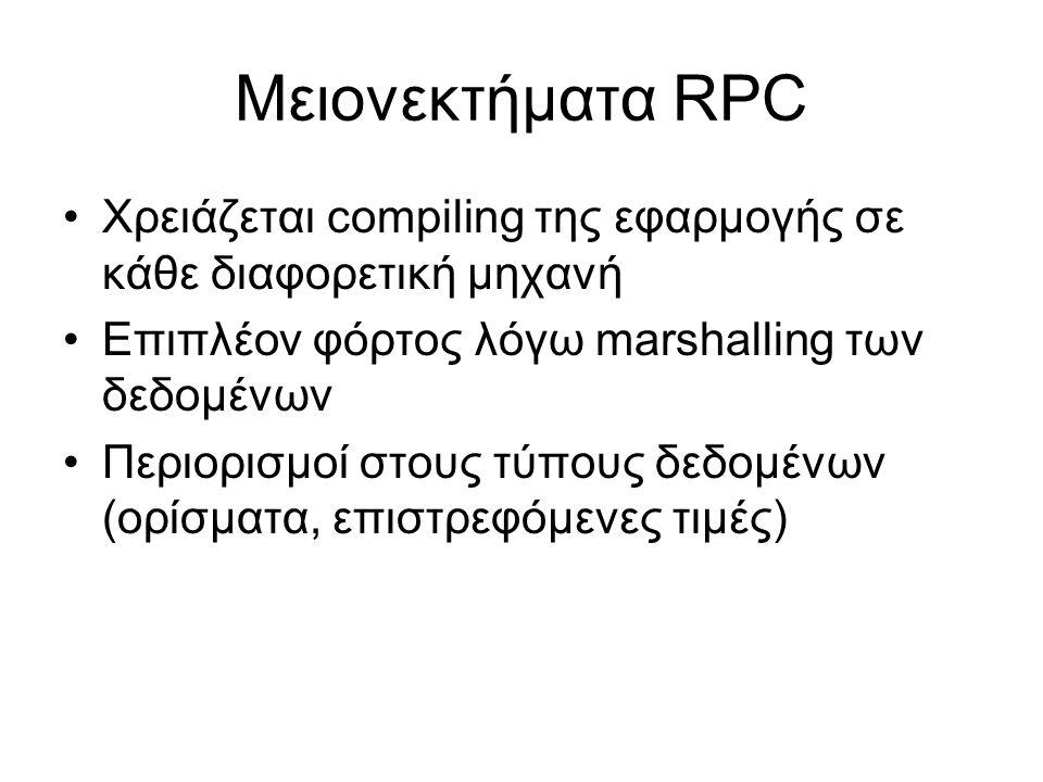 Μειονεκτήματα RPC Χρειάζεται compiling της εφαρμογής σε κάθε διαφορετική μηχανή Επιπλέον φόρτος λόγω marshalling των δεδομένων Περιορισμοί στους τύπους δεδομένων (ορίσματα, επιστρεφόμενες τιμές)