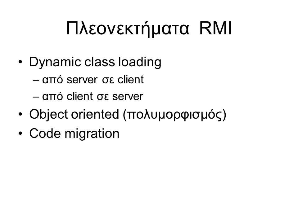 Πλεονεκτήματα RMI Dynamic class loading –από server σε client –από client σε server Object oriented (πολυμορφισμός) Code migration