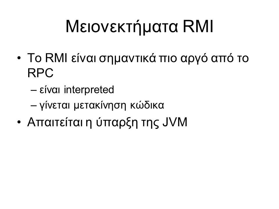Μειονεκτήματα RMI Το RMI είναι σημαντικά πιο αργό από το RPC –είναι interpreted –γίνεται μετακίνηση κώδικα Απαιτείται η ύπαρξη της JVM