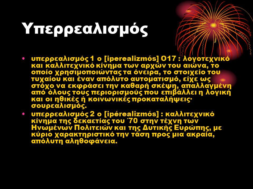 Υπερρεαλισμός υπερρεαλισμός 1 ο [iperealizmós] Ο17 : λογοτεχνικό και καλλιτεχνικό κίνημα των αρχών του αιώνα, το οποίο χρησιμοποιώντας τα όνειρα, το σ