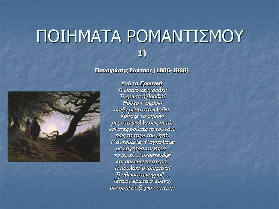 ΠΟΙΗΜΑΤΑ ΡΟΜΑΝΤΙΣΜΟΥ 1) Παναγιώτης Σούτσος (1806-1868) Από τα Ερωτικά Τι ωραίο φεγγαράκι! Τι ερωτική βραδιά! Ήσυχα τ' αεράκι παίζει μέσα στα κλαδιά. Κ