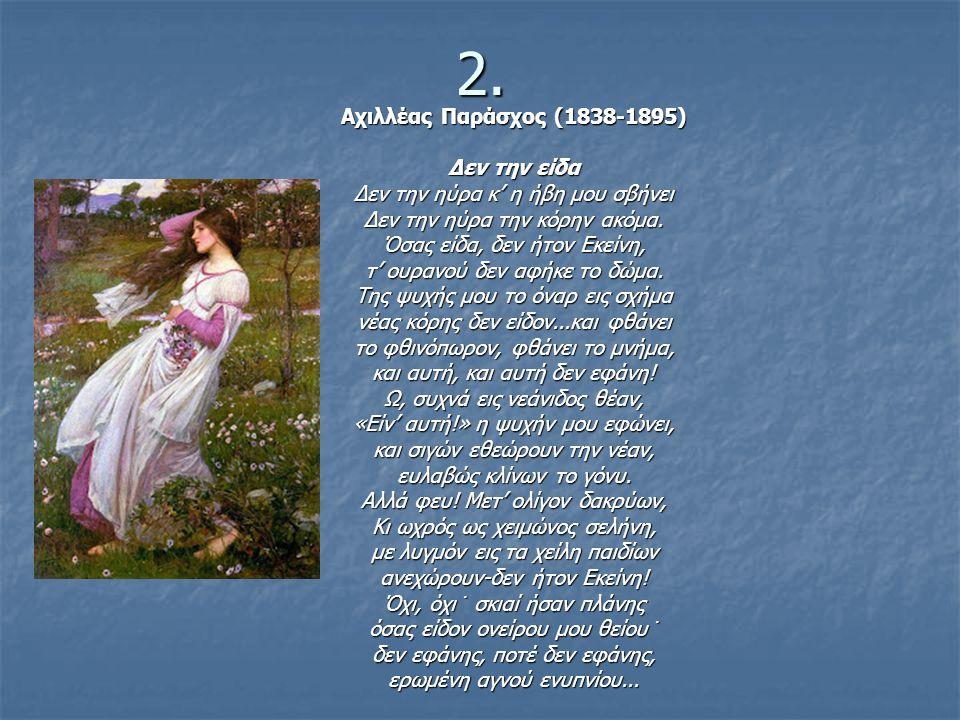 2. Αχιλλέας Παράσχος (1838-1895) Δεν την είδα Δεν την ηύρα κ' η ήβη μου σβήνει Δεν την ηύρα την κόρην ακόμα. Όσας είδα, δεν ήτον Εκείνη, τ' ουρανού δε