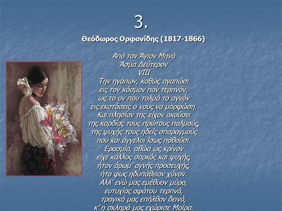 3. Θεόδωρος Ορφανίδης (1817-1866) Από τον Άγιον Μηνά Άσμα Δεύτερον VIII Την ηγάπων, καθώς αγαπώσι εις τον κόσμον παν τερπνόν, ως το ον που τολμά το αγ