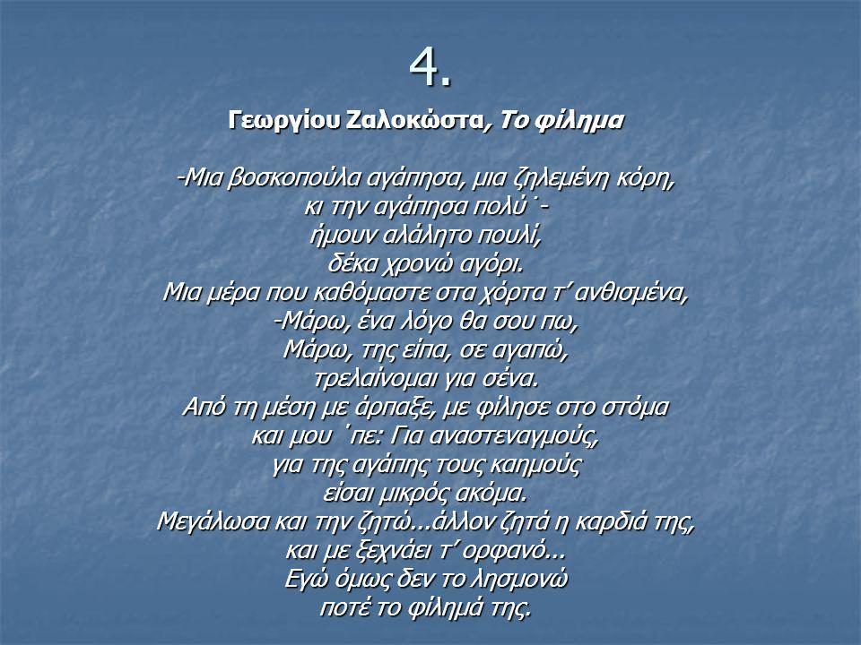 4. Γεωργίου Ζαλοκώστα, Το φίλημα -Μια βοσκοπούλα αγάπησα, μια ζηλεμένη κόρη, κι την αγάπησα πολύ˙- ήμουν αλάλητο πουλί, δέκα χρονώ αγόρι. Μια μέρα που