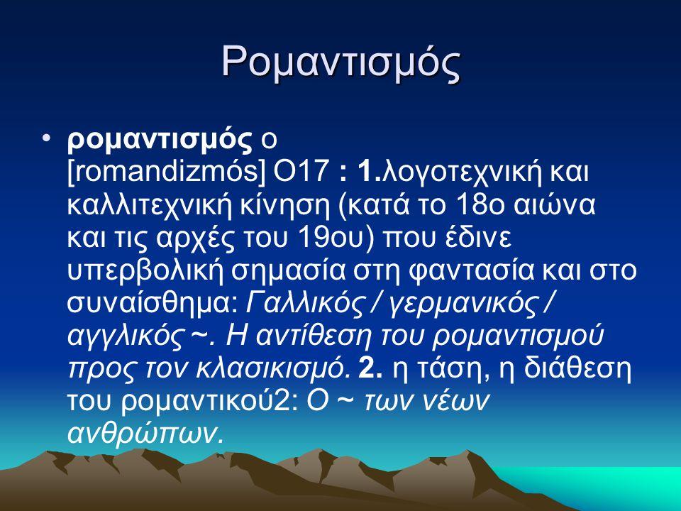 Ρομαντισμός ρομαντισμός ο [romandizmós] Ο17 : 1.λογοτεχνική και καλλιτεχνική κίνηση (κατά το 18ο αιώνα και τις αρχές του 19ου) που έδινε υπερβολική ση