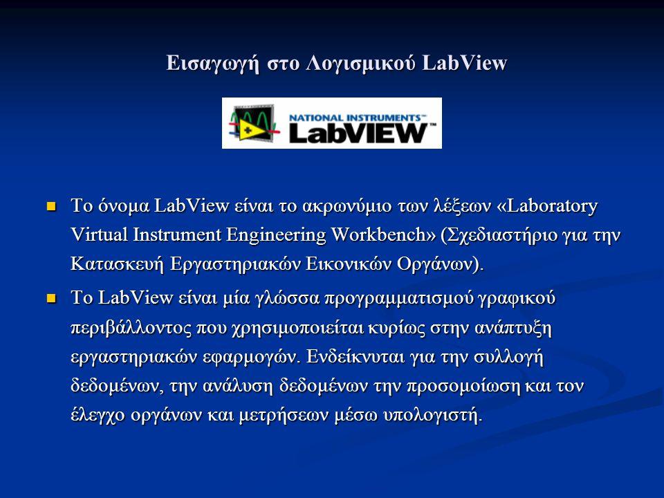 Εισαγωγή στο Λογισμικού LabView Το όνομα LabView είναι το ακρωνύμιο των λέξεων «Laboratory Virtual Instrument Engineering Workbench» (Σχεδιαστήριο για