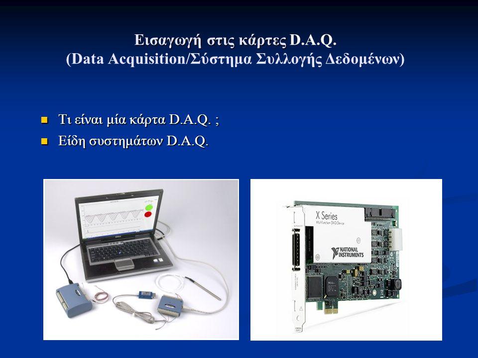 Εισαγωγή στις κάρτες Εισαγωγή στις κάρτες D.A.Q. (Data Acquisition/Σύστημα Συλλογής Δεδομένων) Τι είναι μία κάρτα D.A.Q. ; Τι είναι μία κάρτα D.A.Q. ;