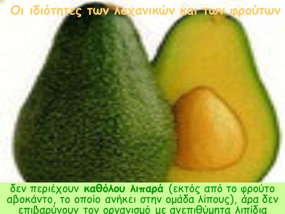 δεν περιέχουν καθόλου λιπαρά (εκτός από το φρούτο αβοκάντο, το οποίο ανήκει στην ομάδα λίπους), άρα δεν επιβαρύνουν τον οργανισμό με ανεπιθύμητα λιπίδ
