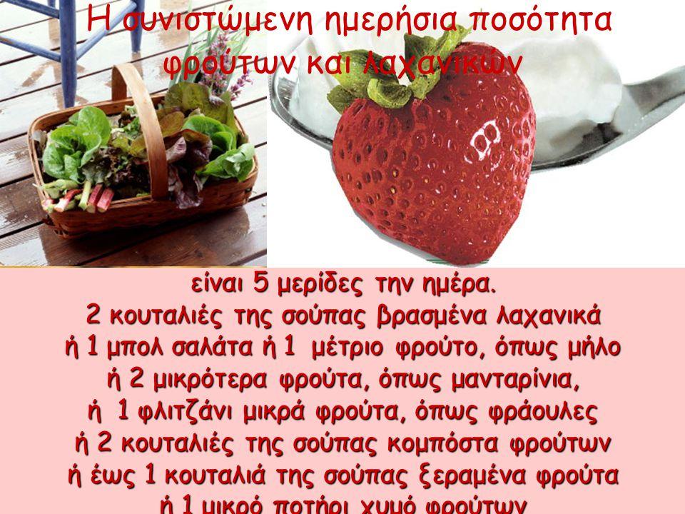 είναι 5 μερίδες την ημέρα. 2 κουταλιές της σούπας βρασμένα λαχανικά ή 1 μπολ σαλάτα ή 1 μέτριο φρούτο, όπως μήλο ή 2 μικρότερα φρούτα, όπως μανταρίνια