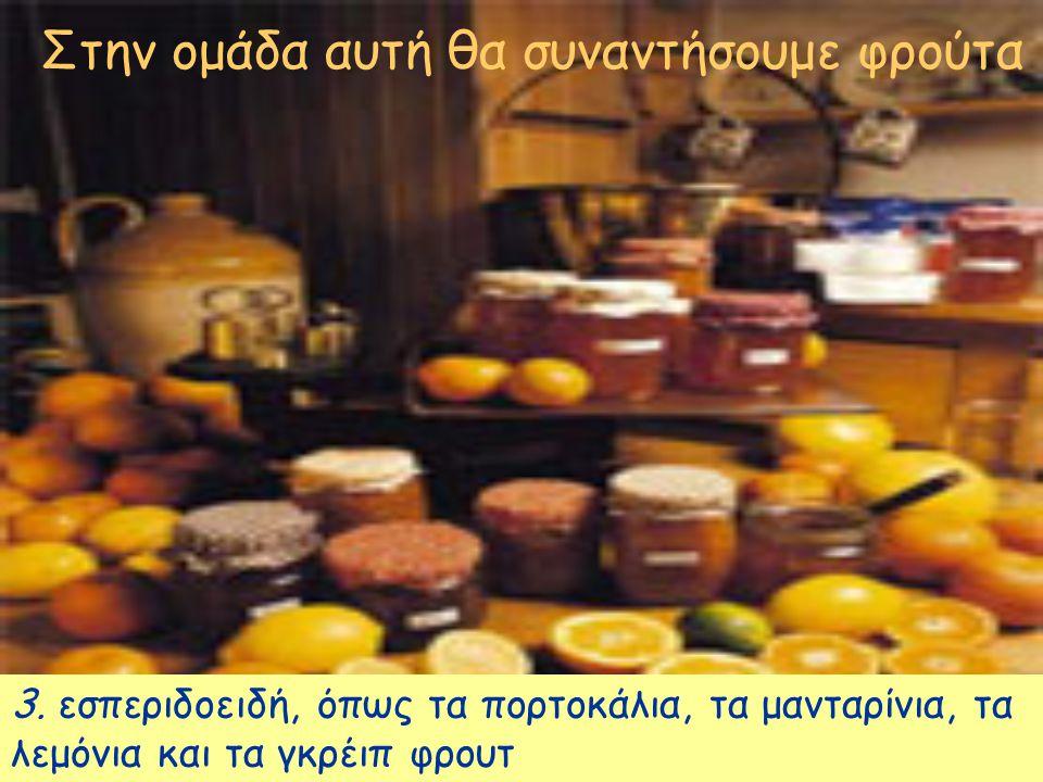 Στην ομάδα αυτή θα συναντήσουμε φρούτα 3. εσπεριδοειδή, όπως τα πορτοκάλια, τα μανταρίνια, τα λεμόνια και τα γκρέιπ φρουτ