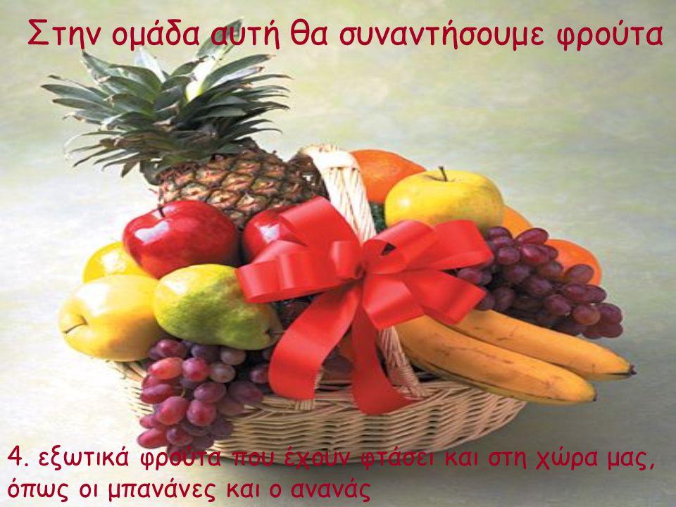 Στην ομάδα αυτή θα συναντήσουμε φρούτα 4. εξωτικά φρούτα που έχουν φτάσει και στη χώρα μας, όπως οι μπανάνες και ο ανανάς