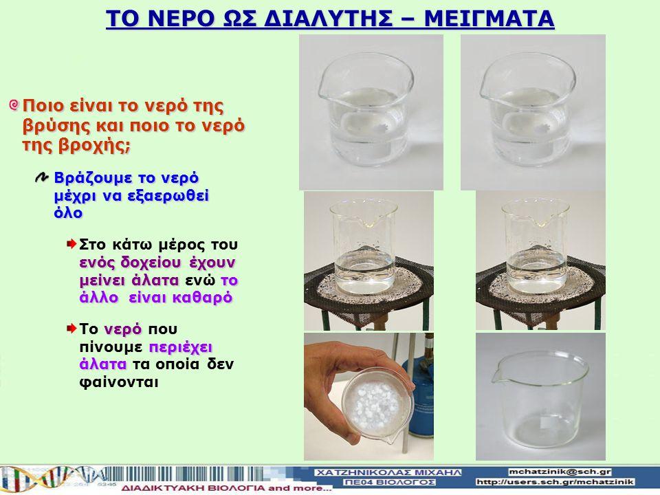 Το νερό της θάλασσας περιέχει αλάτι νερό στο βρεμένο σώμαθα εξατμιστεί Το νερό στο βρεμένο σώμα του θα εξατμιστεί επιφάνεια άσπρη κρούστα είναι το αλάτι Στην επιφάνεια του θα παραμείνει μια άσπρη κρούστα που είναι το αλάτι αλυκές αβαθείς δεξαμενές Οι αλυκές αποτελούνται από αβαθείς δεξαμενές που διαιρούνται σε διάφορα διαμερίσματα σε αυτές κυκλοφορεί θαλασσινό νερό μετά την εξάτμισή του, αφήνει το αλάτι που περιείχε Μέσα σε αυτές κυκλοφορεί θαλασσινό νερό που, μετά την εξάτμισή του, αφήνει το αλάτι που περιείχε TO NEΡΟ ΩΣ ΔΙΑΛΥΤΗΣ – ΜΕΙΓΜΑΤΑ