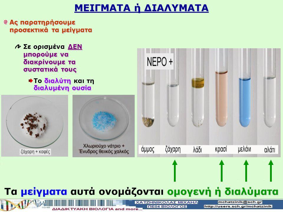 Ας παρατηρήσουμε προσεκτικά τα μείγματα ΔΕΝ μπορούμε να διακρίνουμε τα συστατικά τους Σε ορισμένα ΔΕΝ μπορούμε να διακρίνουμε τα συστατικά τους διαλύτη διαλυμένη ουσία Το διαλύτη και τη διαλυμένη ουσία μείγματαομογενή ή διαλύματα Τα μείγματα αυτά ονομάζονται ομογενή ή διαλύματα ΜΕΙΓΜΑΤΑ ή ΔΙΑΛΥΜΑΤΑ
