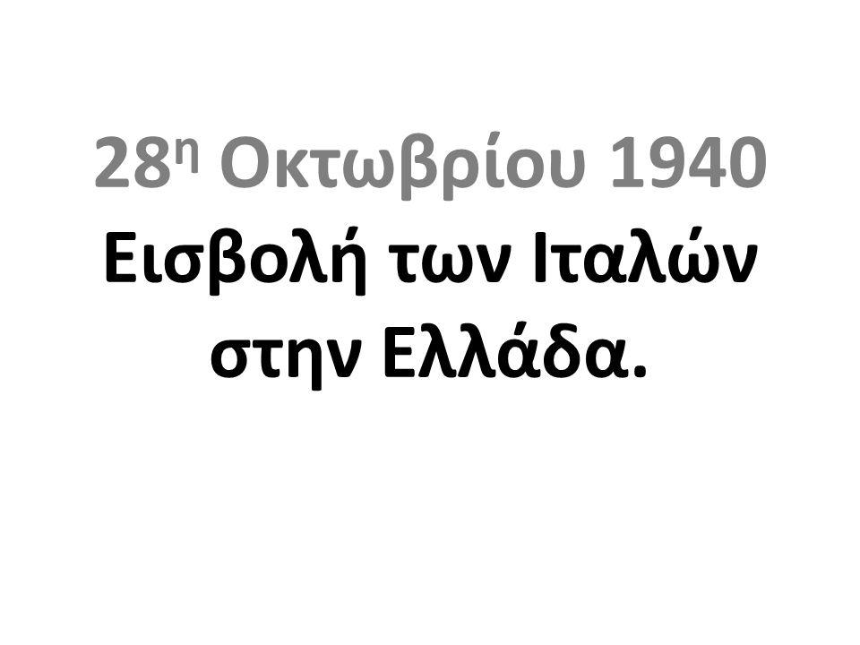 28 η Οκτωβρίου 1940 Εισβολή των Ιταλών στην Ελλάδα.