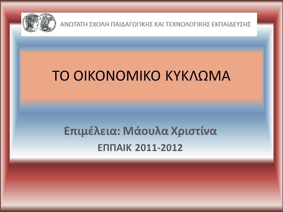 ΤΟ ΟΙΚΟΝΟΜΙΚΟ ΚΥΚΛΩΜΑ Επιμέλεια: Μάουλα Χριστίνα ΕΠΠΑΙΚ 2011-2012