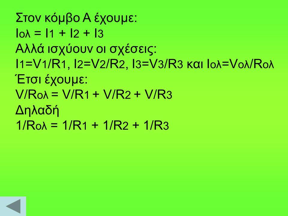 Στον κόμβο Α έχουμε: Ι ολ = Ι 1 + Ι 2 + Ι 3 Αλλά ισχύουν οι σχέσεις: I 1 =V 1 /R 1, I 2 =V 2 /R 2, I 3 =V 3 /R 3 και Ι ολ =V ολ /R ολ Έτσι έχουμε: V/R