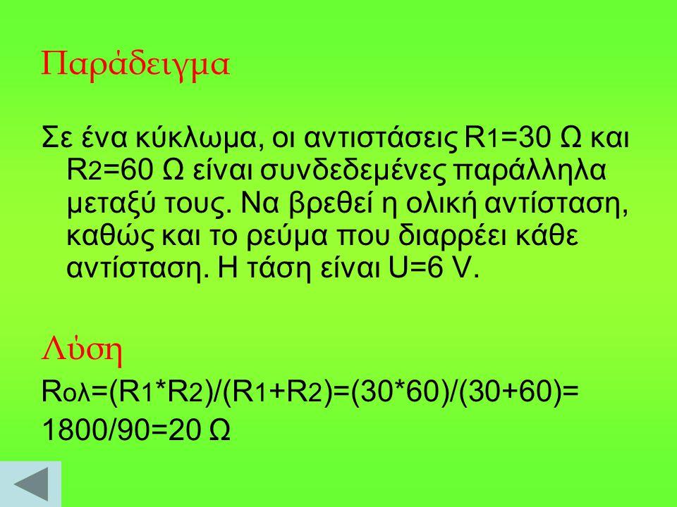 Παράδειγμα Σε ένα κύκλωμα, οι αντιστάσεις R 1 =30 Ω και R 2 =60 Ω είναι συνδεδεμένες παράλληλα μεταξύ τους. Να βρεθεί η ολική αντίσταση, καθώς και το