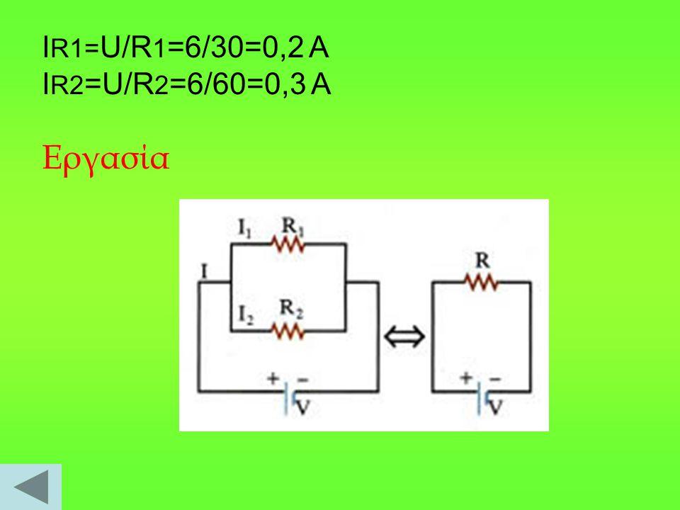 Ι R1= U/R 1 =6/30=0,2 A I R2 =U/R 2 =6/60=0,3 A Eργασία