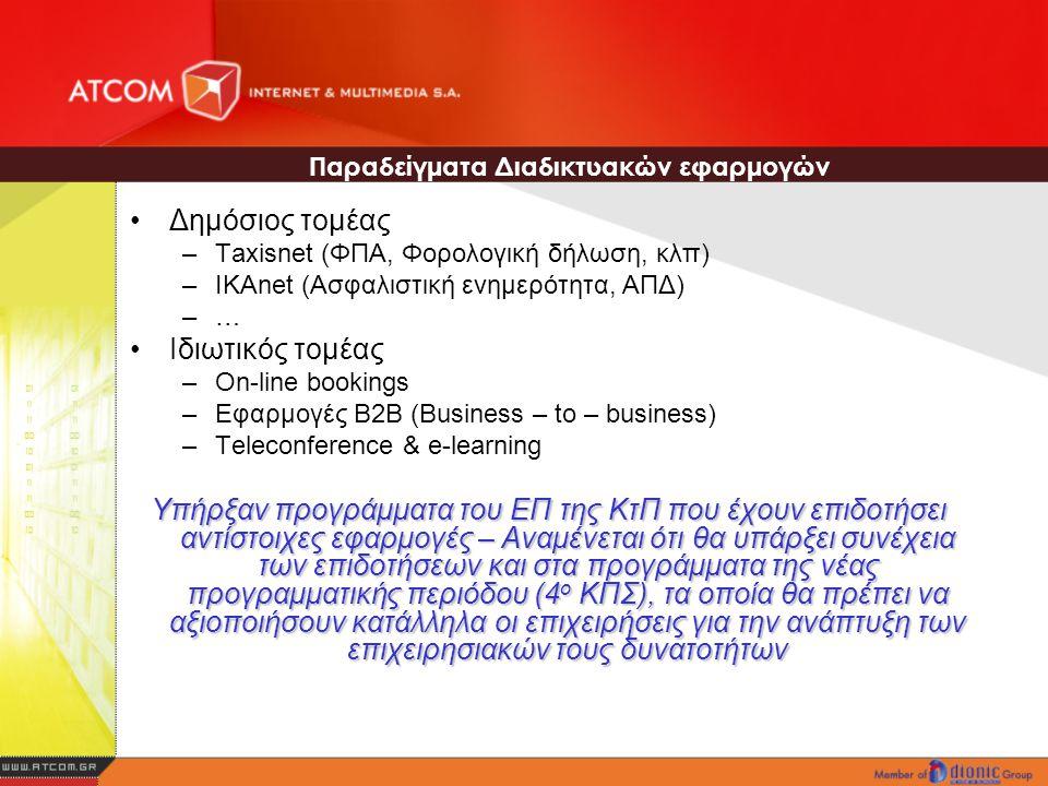 Δημόσιος τομέας –Taxisnet (ΦΠΑ, Φορολογική δήλωση, κλπ) –ΙΚΑnet (Ασφαλιστική ενημερότητα, ΑΠΔ) –…–… Ιδιωτικός τομέας –On-line bookings –Εφαρμογές B2B (Business – to – business) –Teleconference & e-learning Υπήρξαν προγράμματα του ΕΠ της ΚτΠ που έχουν επιδοτήσει αντίστοιχες εφαρμογές – Αναμένεται ότι θα υπάρξει συνέχεια των επιδοτήσεων και στα προγράμματα της νέας προγραμματικής περιόδου (4 ο ΚΠΣ), τα οποία θα πρέπει να αξιοποιήσουν κατάλληλα οι επιχειρήσεις για την ανάπτυξη των επιχειρησιακών τους δυνατοτήτων Παραδείγματα Διαδικτυακών εφαρμογών