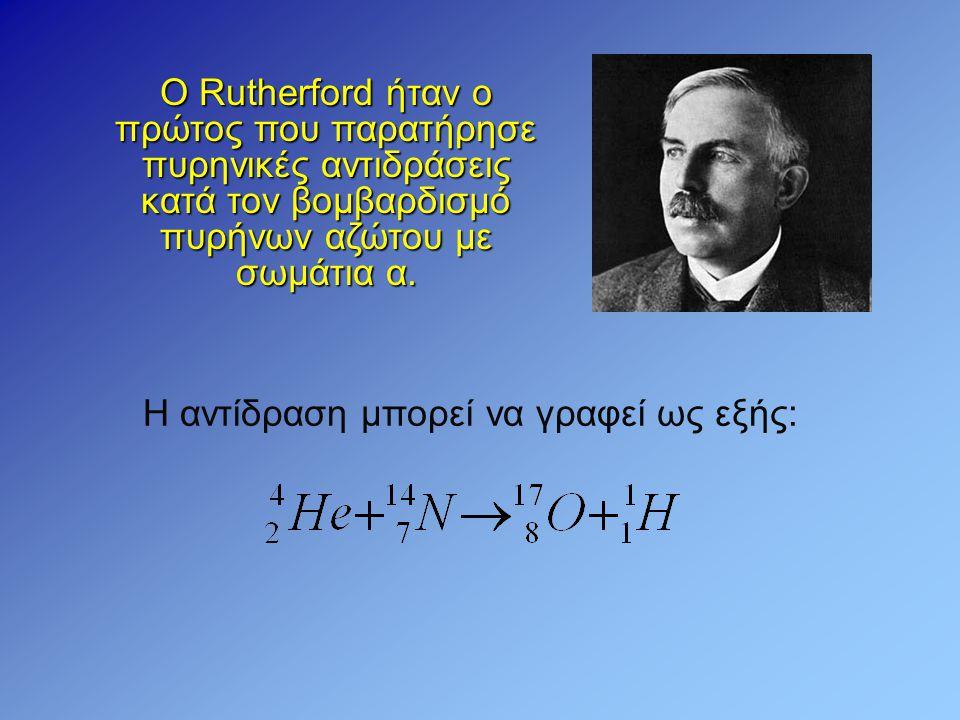 Ο Rutherford ήταν ο πρώτος που παρατήρησε πυρηνικές αντιδράσεις κατά τον βομβαρδισμό πυρήνων αζώτου με σωμάτια α. Η αντίδραση μπορεί να γραφεί ως εξής