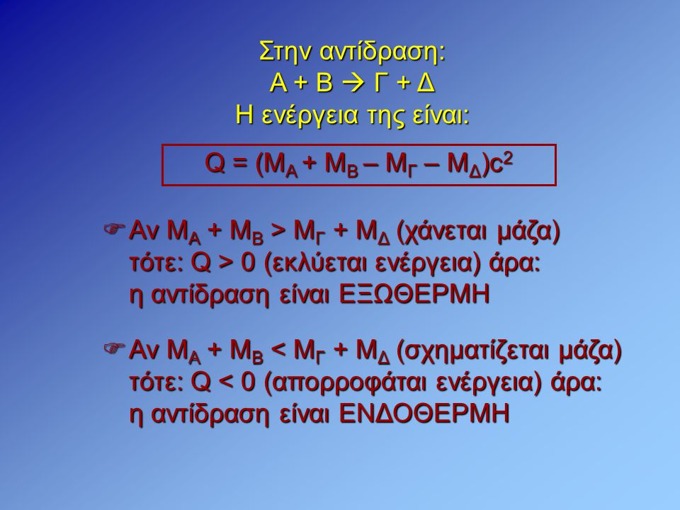 Στην αντίδραση: Α + Β  Γ + Δ Η ενέργεια της είναι: Q = (M A + M B – M Γ – Μ Δ )c 2  Αν Μ Α + Μ Β > Μ Γ + Μ Δ (χάνεται μάζα) τότε: Q > 0 (εκλύεται εν