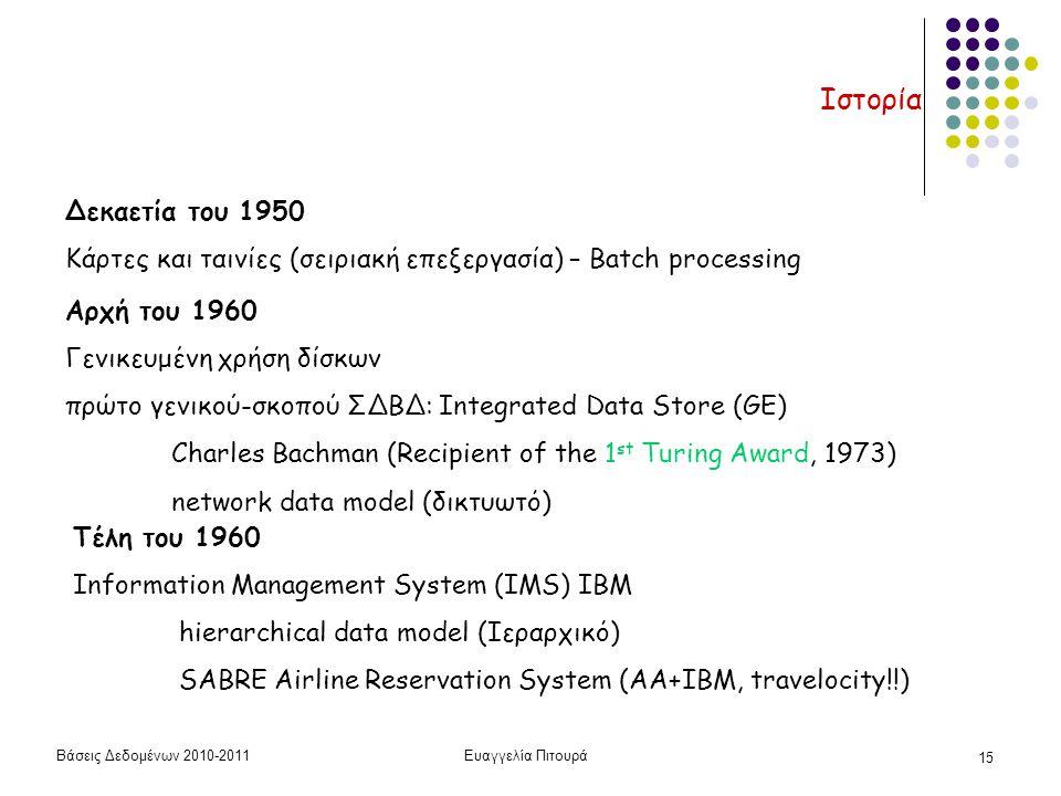 Βάσεις Δεδομένων 2010-2011Ευαγγελία Πιτουρά 15 Ιστορία Αρχή του 1960 Γενικευμένη χρήση δίσκων πρώτο γενικού-σκοπού ΣΔΒΔ: Integrated Data Store (GE) Charles Bachman (Recipient of the 1 st Turing Award, 1973) network data model (δικτυωτό) Τέλη του 1960 Information Management System (IMS) IBM hierarchical data model (Ιεραρχικό) SABRE Airline Reservation System (AA+IBM, travelocity!!) Δεκαετία του 1950 Κάρτες και ταινίες (σειριακή επεξεργασία) – Batch processing