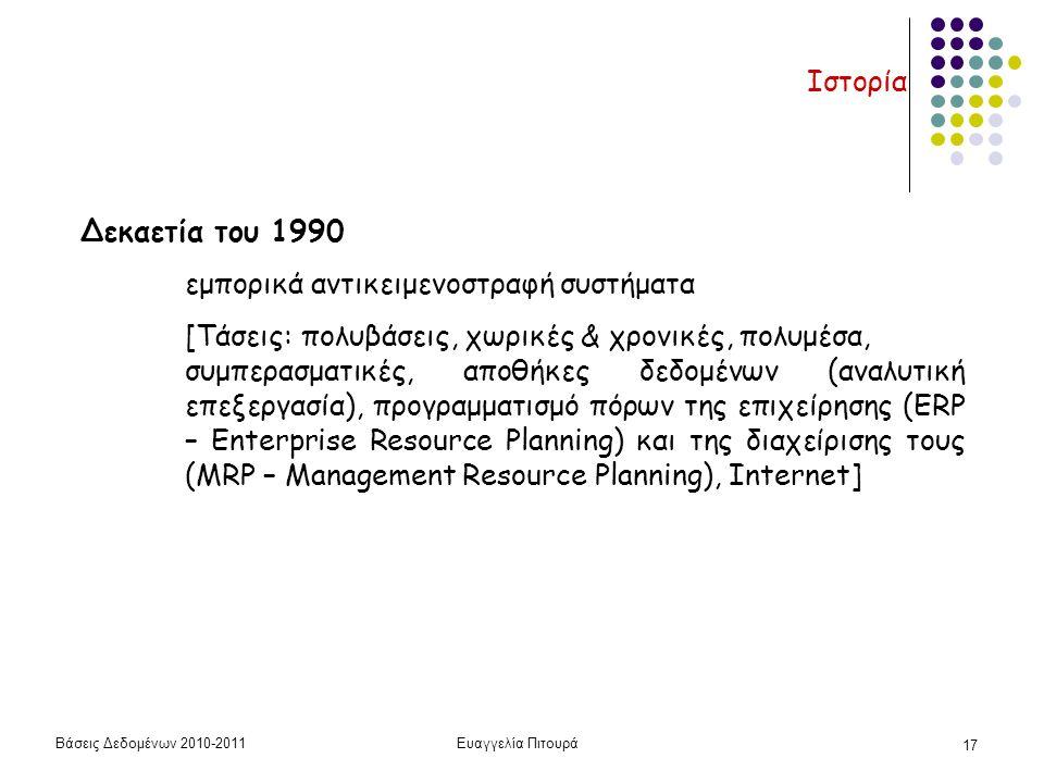 Βάσεις Δεδομένων 2010-2011Ευαγγελία Πιτουρά 17 Ιστορία Δεκαετία του 1990 εμπορικά αντικειμενοστραφή συστήματα [Τάσεις: πολυβάσεις, χωρικές & χρονικές, πολυμέσα, συμπερασματικές, αποθήκες δεδομένων (αναλυτική επεξεργασία), προγραμματισμό πόρων της επιχείρησης (ERP – Enterprise Resource Planning) και της διαχείρισης τους (MRP – Management Resource Planning), Internet]