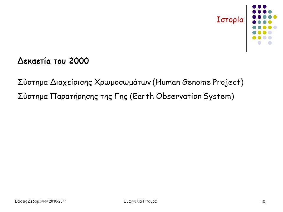 Βάσεις Δεδομένων 2010-2011Ευαγγελία Πιτουρά 18 Ιστορία Δεκαετία του 2000 Σύστημα Διαχείρισης Χρωμοσωμάτων (Human Genome Project) Σύστημα Παρατήρησης της Γης (Earth Observation System)