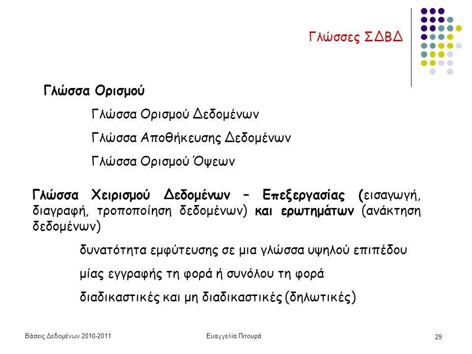 Βάσεις Δεδομένων 2010-2011Ευαγγελία Πιτουρά 29 Γλώσσες ΣΔΒΔ Γλώσσα Ορισμού Γλώσσα Ορισμού Δεδομένων Γλώσσα Αποθήκευσης Δεδομένων Γλώσσα Ορισμού Όψεων Γλώσσα Χειρισμού Δεδομένων – Επεξεργασίας (εισαγωγή, διαγραφή, τροποποίηση δεδομένων) και ερωτημάτων (ανάκτηση δεδομένων) δυνατότητα εμφύτευσης σε μια γλώσσα υψηλού επιπέδου μίας εγγραφής τη φορά ή συνόλου τη φορά διαδικαστικές και μη διαδικαστικές (δηλωτικές)