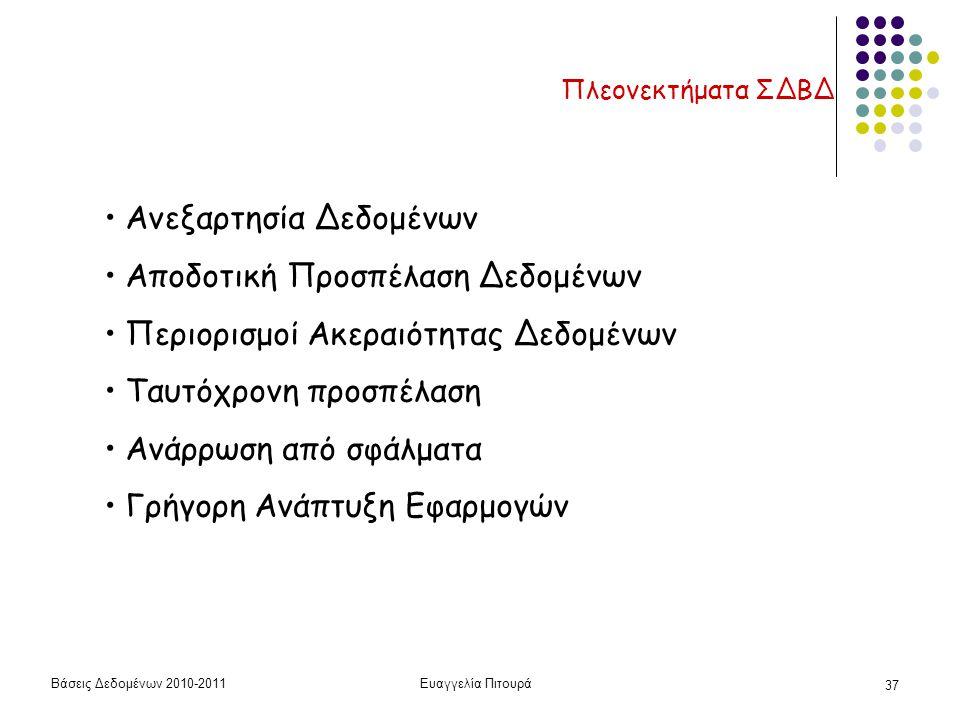 Βάσεις Δεδομένων 2010-2011Ευαγγελία Πιτουρά 37 Πλεονεκτήματα ΣΔΒΔ Ανεξαρτησία Δεδομένων Αποδοτική Προσπέλαση Δεδομένων Περιορισμοί Ακεραιότητας Δεδομένων Ταυτόχρονη προσπέλαση Ανάρρωση από σφάλματα Γρήγορη Ανάπτυξη Εφαρμογών