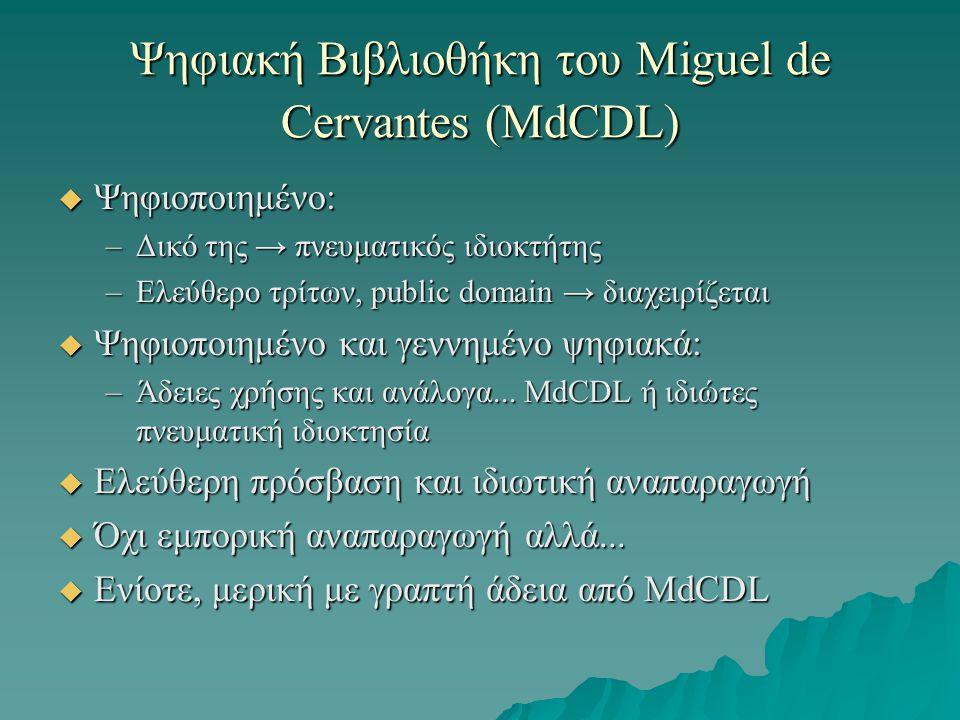 Ψηφιακή Βιβλιοθήκη του Miguel de Cervantes (MdCDL)  Ψηφιοποιημένο: –Δικό της → πνευματικός ιδιοκτήτης –Ελεύθερο τρίτων, public domain → διαχειρίζεται  Ψηφιοποιημένο και γεννημένο ψηφιακά: –Άδειες χρήσης και ανάλογα...