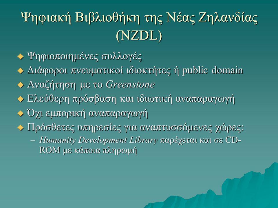 Ψηφιακή Βιβλιοθήκη της Νέας Ζηλανδίας (NZDL)  Ψηφιοποιημένες συλλογές  Διάφοροι πνευματικοί ιδιοκτήτες ή public domain  Αναζήτηση με το Greenstone  Ελεύθερη πρόσβαση και ιδιωτική αναπαραγωγή  Όχι εμπορική αναπαραγωγή  Πρόσθετες υπηρεσίες για αναπτυσσόμενες χώρες: –Humanity Development Library παρέχεται και σε CD- ROM με κάποια πληρωμή