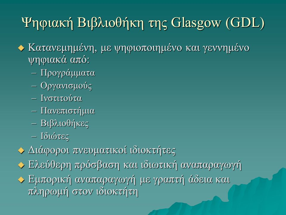 Ψηφιακή Βιβλιοθήκη της Glasgow (GDL)  Κατανεμημένη, με ψηφιοποιημένο και γεννημένο ψηφιακά από: –Προγράμματα –Οργανισμούς –Ινστιτούτα –Πανεπιστήμια –Βιβλιοθήκες –Ιδιώτες  Διάφοροι πνευματικοί ιδιοκτήτες  Ελεύθερη πρόσβαση και ιδιωτική αναπαραγωγή  Εμπορική αναπαραγωγή με γραπτή άδεια και πληρωμή στον ιδιοκτήτη