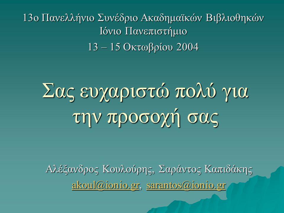 13ο Πανελλήνιο Συνέδριο Ακαδημαϊκών Βιβλιοθηκών Ιόνιο Πανεπιστήμιο 13 – 15 Οκτωβρίου 2004 Σας ευχαριστώ πολύ για την προσοχή σας Αλέξανδρος Κουλούρης, Σαράντος Καπιδάκης akoul@ionio.grakoul@ionio.gr, sarantos@ionio.gr sarantos@ionio.gr akoul@ionio.grsarantos@ionio.gr