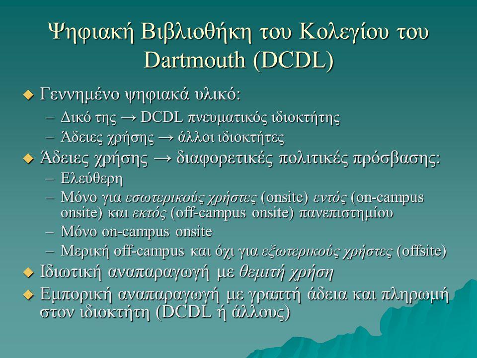Ψηφιακή Βιβλιοθήκη του Κολεγίου του Dartmouth (DCDL)  Γεννημένο ψηφιακά υλικό: –Δικό της → DCDL πνευματικός ιδιοκτήτης –Άδειες χρήσης → άλλοι ιδιοκτήτες  Άδειες χρήσης → διαφορετικές πολιτικές πρόσβασης: –Ελεύθερη –Μόνο για εσωτερικούς χρήστες (onsite) εντός (on-campus onsite) και εκτός (off-campus onsite) πανεπιστημίου –Μόνο on-campus onsite –Μερική off-campus και όχι για εξωτερικούς χρήστες (offsite)  Ιδιωτική αναπαραγωγή με θεμιτή χρήση  Εμπορική αναπαραγωγή με γραπτή άδεια και πληρωμή στον ιδιοκτήτη (DCDL ή άλλους)