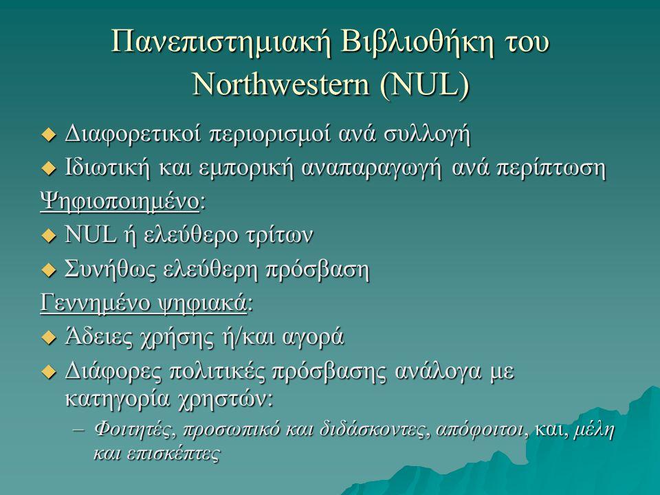 Πανεπιστημιακή Βιβλιοθήκη του Northwestern (NUL)  Διαφορετικοί περιορισμοί ανά συλλογή  Ιδιωτική και εμπορική αναπαραγωγή ανά περίπτωση Ψηφιοποιημένο:  NUL ή ελεύθερο τρίτων  Συνήθως ελεύθερη πρόσβαση Γεννημένο ψηφιακά:  Άδειες χρήσης ή/και αγορά  Διάφορες πολιτικές πρόσβασης ανάλογα με κατηγορία χρηστών: –Φοιτητές, προσωπικό και διδάσκοντες, απόφοιτοι, και, μέλη και επισκέπτες