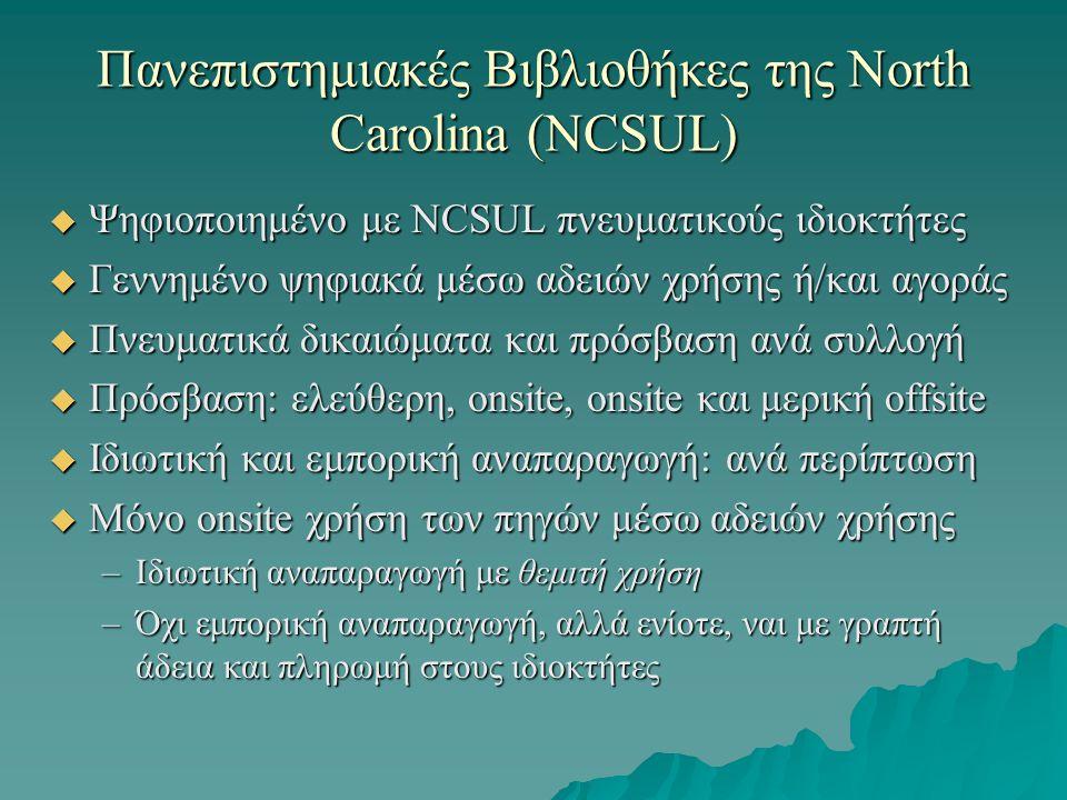 Πανεπιστημιακές Βιβλιοθήκες της North Carolina (NCSUL)  Ψηφιοποιημένο με NCSUL πνευματικούς ιδιοκτήτες  Γεννημένο ψηφιακά μέσω αδειών χρήσης ή/και αγοράς  Πνευματικά δικαιώματα και πρόσβαση ανά συλλογή  Πρόσβαση: ελεύθερη, onsite, onsite και μερική offsite  Ιδιωτική και εμπορική αναπαραγωγή: ανά περίπτωση  Μόνο onsite χρήση των πηγών μέσω αδειών χρήσης –Ιδιωτική αναπαραγωγή με θεμιτή χρήση –Όχι εμπορική αναπαραγωγή, αλλά ενίοτε, ναι με γραπτή άδεια και πληρωμή στους ιδιοκτήτες