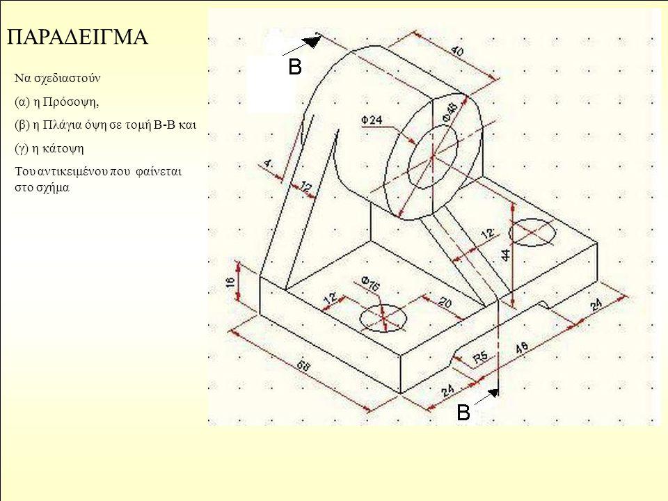 ΠΑΡΑΔΕΙΓΜΑ Να σχεδιαστούν (α) η Πρόσοψη, (β) η Πλάγια όψη σε τομή Β-Β και (γ) η κάτοψη Του αντικειμένου που φαίνεται στο σχήμα
