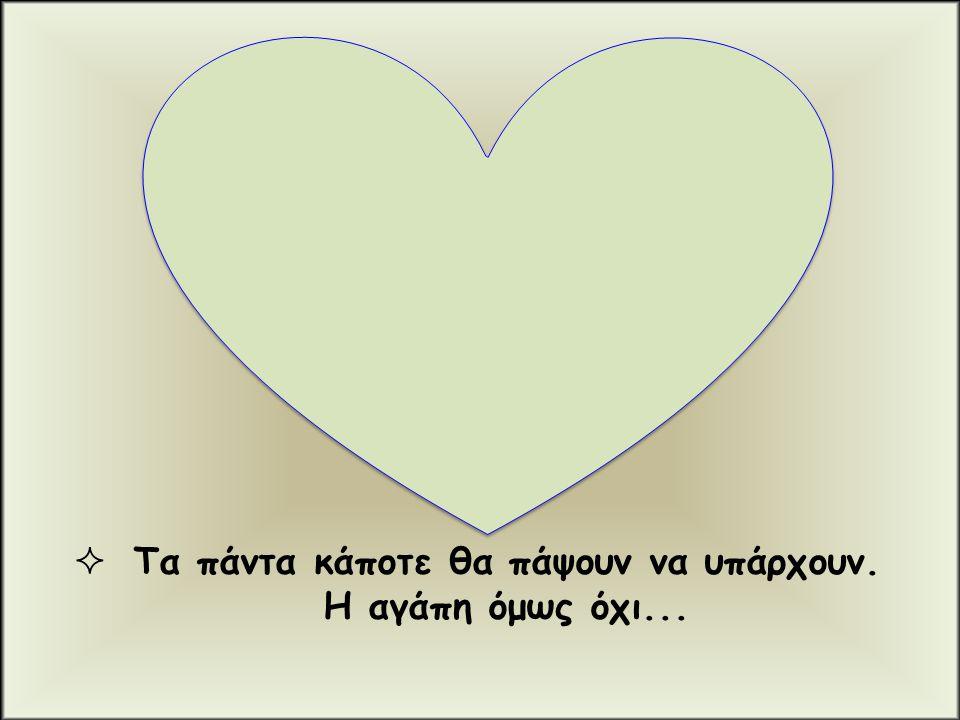  Τα πάντα κάποτε θα πάψουν να υπάρχουν. Η αγάπη όμως όχι...