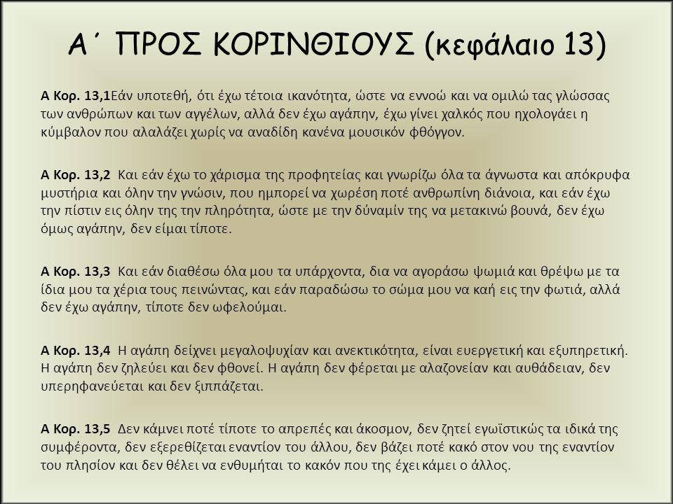 Α΄ ΠΡΟΣ ΚΟΡΙΝΘΙΟΥΣ (κεφάλαιο 13) Α Κορ. 13,1Εάν υποτεθή, ότι έχω τέτοια ικανότητα, ώστε να εννοώ και να ομιλώ τας γλώσσας των ανθρώπων και των αγγέλων